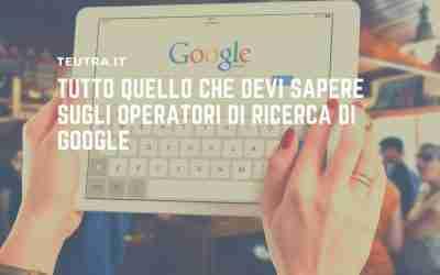 Tutto quello che devi sapere sugli operatori di ricerca di Google