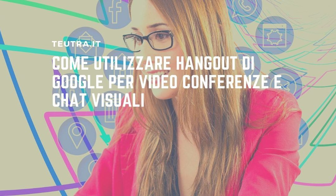 Come utilizzare Hangout di Google per video conferenze e chat visuali