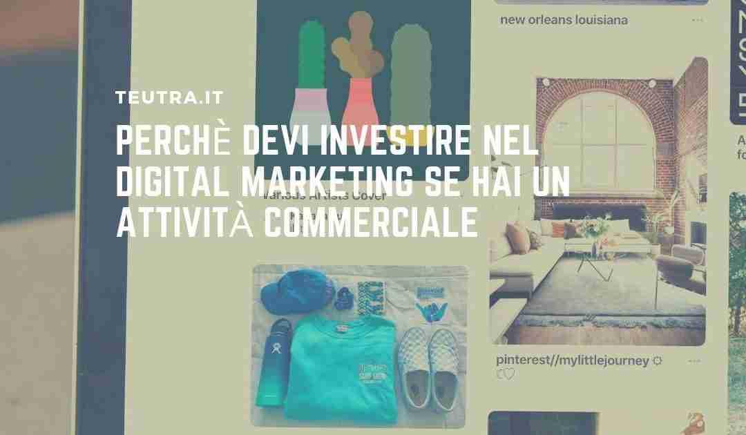 Perchè devi investire nel digital marketing se hai un attività commerciale