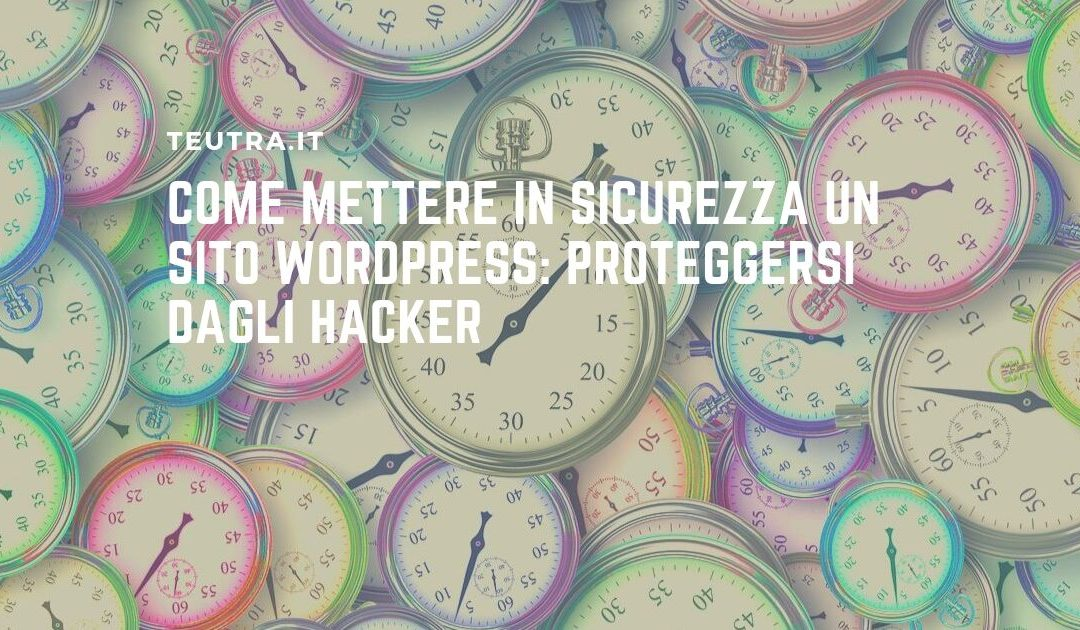 Come mettere in sicurezza un sito wordpress: proteggersi dagli hacker