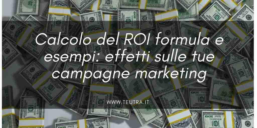 Calcolo del ROI formula e esempi: effetti sulle tue campagne marketing