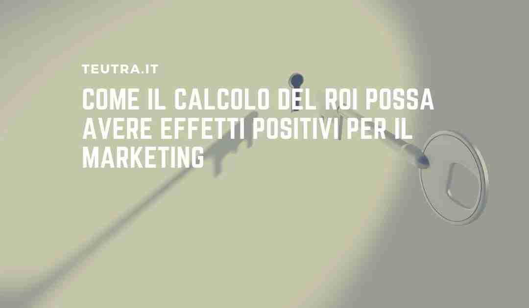 Come il calcolo del ROI possa avere effetti positivi per il marketing