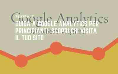 Guida a Google Analytics per principianti: scopri chi visita il tuo sito