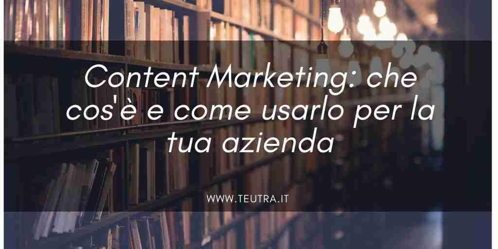 Content Marketing: che cos'è e come usarlo per la tua azienda